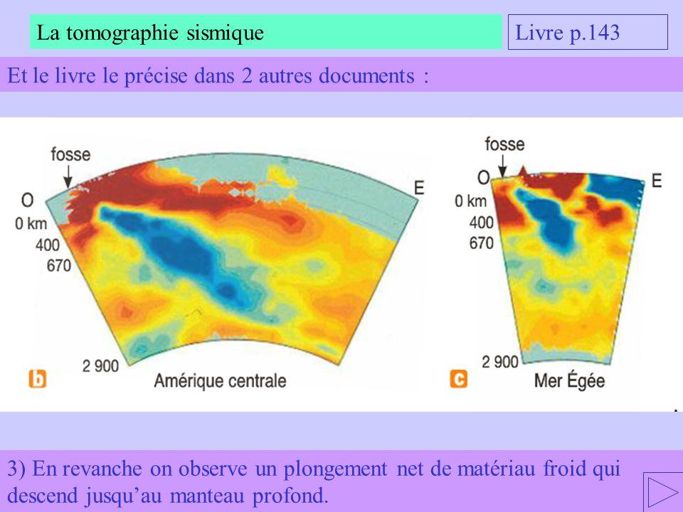 3) En revanche on observe un plongement net de matériau froid qui descend jusquau manteau profond. La tomographie sismique Livre p.143 Et le livre le
