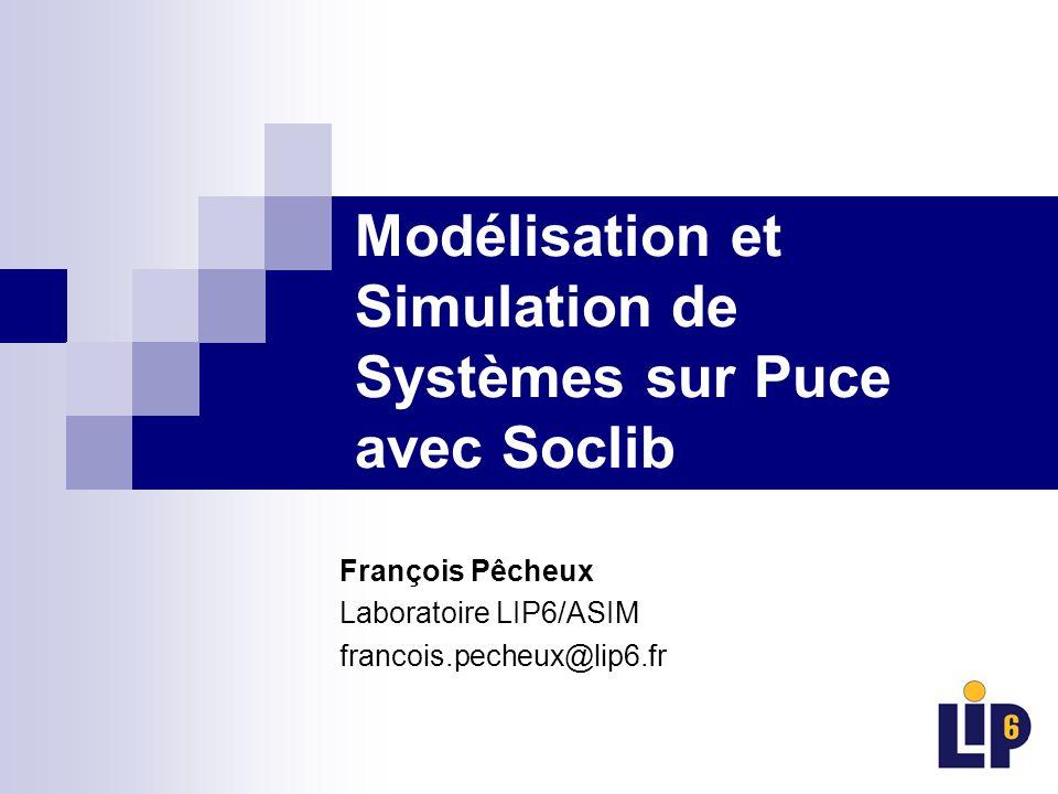 Modélisation et Simulation de Systèmes sur Puce avec Soclib François Pêcheux Laboratoire LIP6/ASIM francois.pecheux@lip6.fr