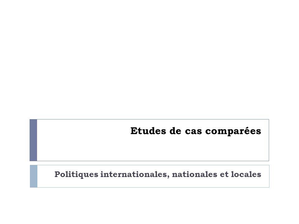 Etudes de cas comparées Politiques internationales, nationales et locales