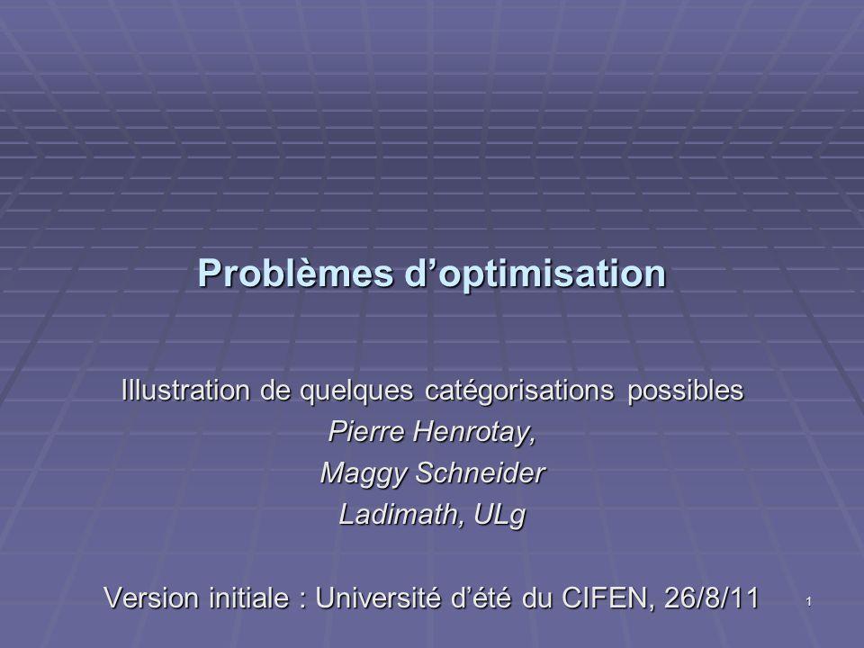 Problèmes doptimisation Illustration de quelques catégorisations possibles Pierre Henrotay, Maggy Schneider Ladimath, ULg Version initiale : Université dété du CIFEN, 26/8/11 1