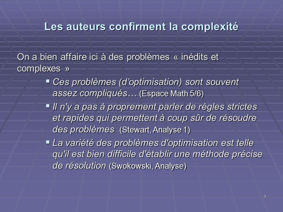 Les auteurs confirment la complexité On a bien affaire ici à des problèmes « inédits et complexes » Ces problèmes (doptimisation) sont souvent assez compliqués… (Espace Math 5/6) Ces problèmes (doptimisation) sont souvent assez compliqués… (Espace Math 5/6) Il n y a pas à proprement parler de règles strictes et rapides qui permettent à coup sûr de résoudre des problèmes (Stewart, Analyse 1) Il n y a pas à proprement parler de règles strictes et rapides qui permettent à coup sûr de résoudre des problèmes (Stewart, Analyse 1) La variété des problèmes d optimisation est telle qu il est bien difficile d établir une méthode précise de résolution (Swokowski, Analyse) La variété des problèmes d optimisation est telle qu il est bien difficile d établir une méthode précise de résolution (Swokowski, Analyse) 3