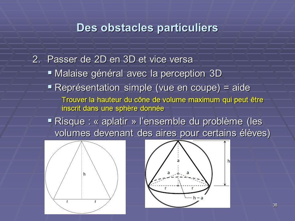 2.Passer de 2D en 3D et vice versa Malaise général avec la perception 3D Malaise général avec la perception 3D Représentation simple (vue en coupe) = aide Représentation simple (vue en coupe) = aide Trouver la hauteur du cône de volume maximum qui peut être inscrit dans une sphère donnée Risque : « aplatir » lensemble du problème (les volumes devenant des aires pour certains élèves) Risque : « aplatir » lensemble du problème (les volumes devenant des aires pour certains élèves) Des obstacles particuliers 38
