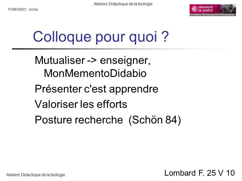 FORENSEC UniGe Ateliers Didactique de la biologie Lombard F. 25 V 10 Colloque pour quoi ? Mutualiser -> enseigner, MonMementoDidabio Présenter c'est a