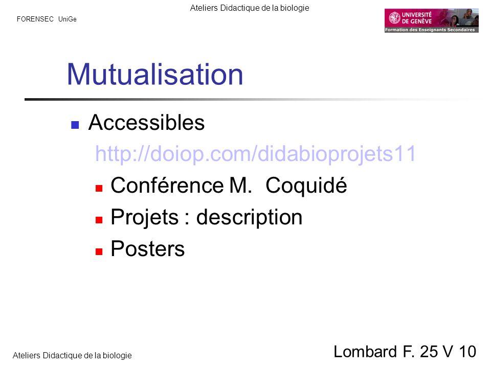 FORENSEC UniGe Ateliers Didactique de la biologie Lombard F. 25 V 10 Mutualisation Accessibles http://doiop.com/didabioprojets11 Conférence M. Coquidé