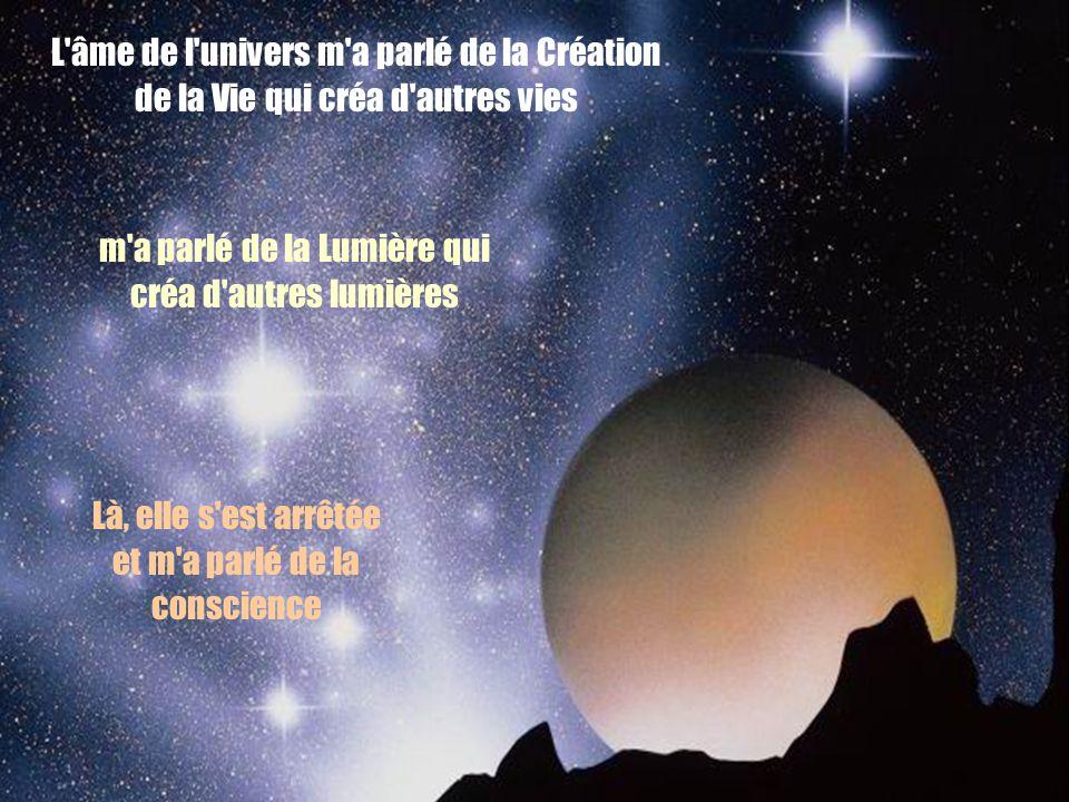 L'âme de l'univers m'a parlé de la Création de la Vie qui créa d'autres vies m'a parlé de la Lumière qui créa d'autres lumières Là, elle s'est arrêtée