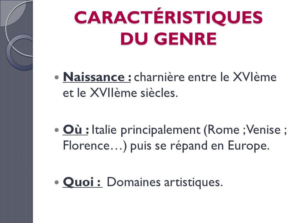 CARACTÉRISTIQUES DU GENRE Naissance : charnière entre le XVIème et le XVIIème siècles. Où : Italie principalement (Rome ; Venise ; Florence…) puis se