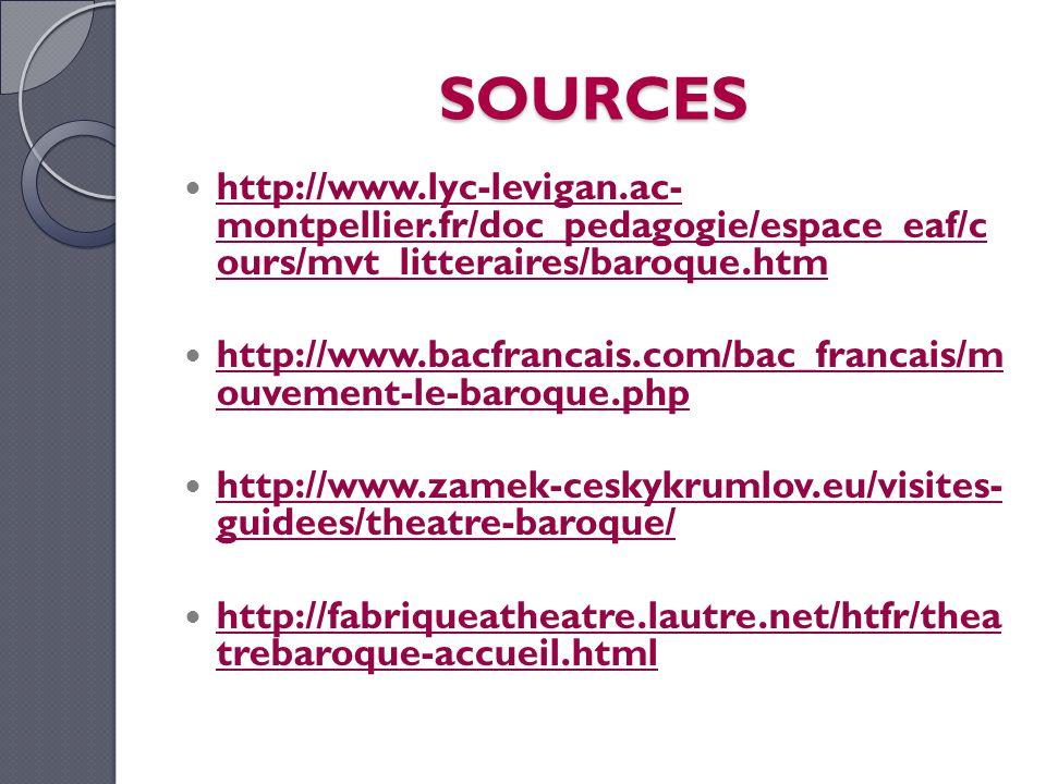SOURCES http://www.lyc-levigan.ac- montpellier.fr/doc_pedagogie/espace_eaf/c ours/mvt_litteraires/baroque.htm http://www.lyc-levigan.ac- montpellier.fr/doc_pedagogie/espace_eaf/c ours/mvt_litteraires/baroque.htm http://www.bacfrancais.com/bac_francais/m ouvement-le-baroque.php http://www.bacfrancais.com/bac_francais/m ouvement-le-baroque.php http://www.zamek-ceskykrumlov.eu/visites- guidees/theatre-baroque/ http://www.zamek-ceskykrumlov.eu/visites- guidees/theatre-baroque/ http://fabriqueatheatre.lautre.net/htfr/thea trebaroque-accueil.html
