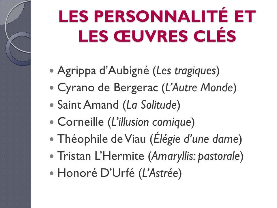 LES PERSONNALITÉ ET LES ŒUVRES CLÉS Agrippa dAubigné (Les tragiques) Cyrano de Bergerac (LAutre Monde) Saint Amand (La Solitude) Corneille (Lillusion