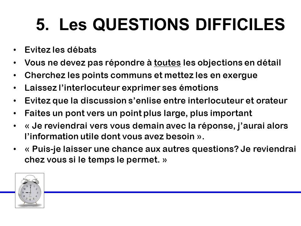 5. Les QUESTIONS DIFFICILES Evitez les débats Vous ne devez pas répondre à toutes les objections en détail Cherchez les points communs et mettez les e