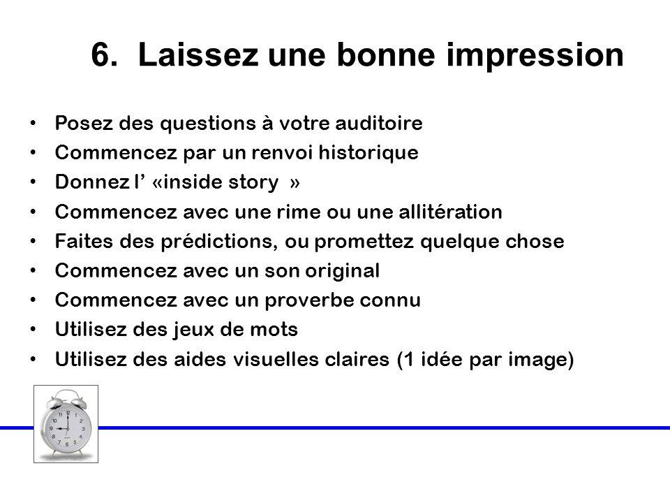 6. Laissez une bonne impression Posez des questions à votre auditoire Commencez par un renvoi historique Donnez l «inside story » Commencez avec une r