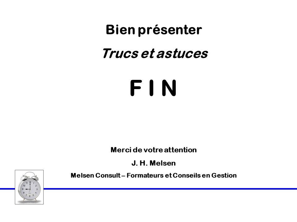 Bien présenter Trucs et astuces F I N Merci de votre attention J. H. Melsen Melsen Consult – Formateurs et Conseils en Gestion