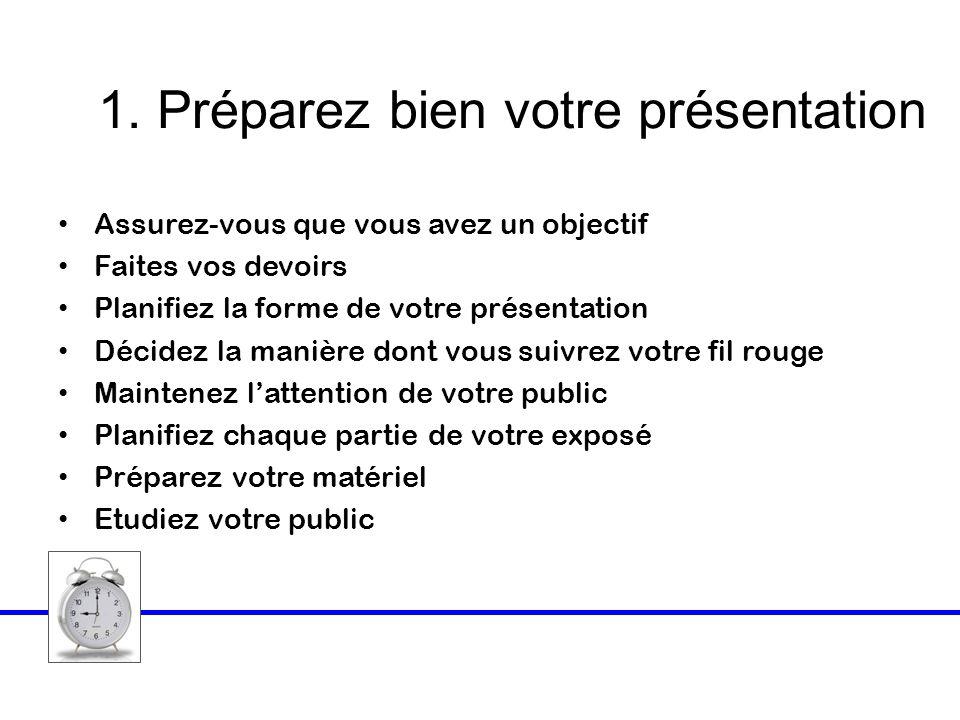 1. Préparez bien votre présentation Assurez-vous que vous avez un objectif Faites vos devoirs Planifiez la forme de votre présentation Décidez la mani