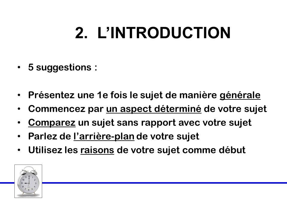 2. LINTRODUCTION 5 suggestions : Présentez une 1e fois le sujet de manière générale Commencez par un aspect déterminé de votre sujet Comparez un sujet