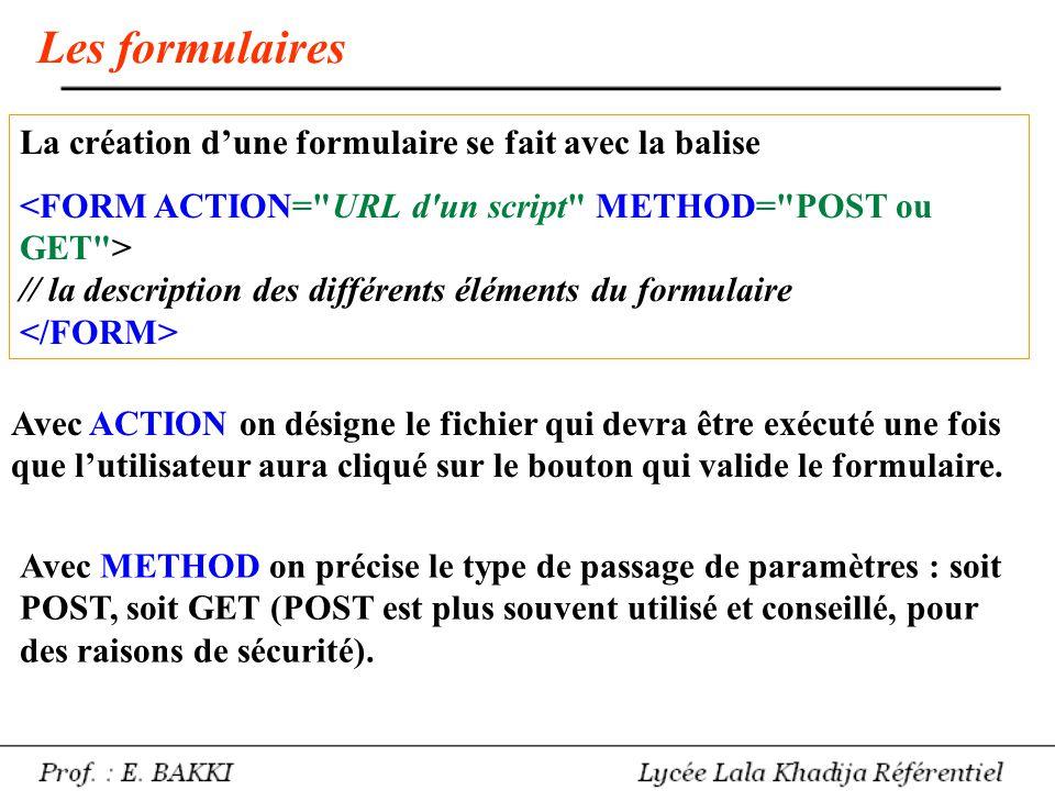Éléments de formulaire Zone de saisie : Le TYPE peut être, notamment : - text (type par défaut) = une ligne de saisie - submit = le bouton de soumission du formulaire (validation) - reset = le bouton dannulation du formulaire (remise à zéro) - radio = bouton radio (De 0 à N choix parmi N) - checkbox = case à cocher (1 choix parmi N) Pour créer une zone de texte, on utilise la balise textarea