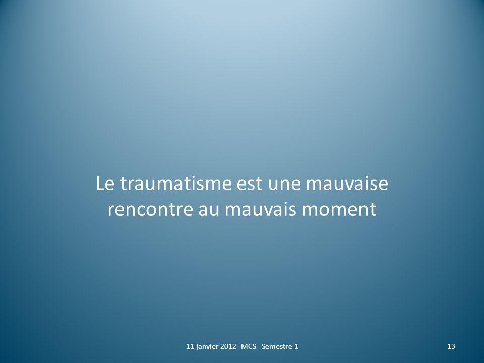 Le traumatisme est une mauvaise rencontre au mauvais moment 11 janvier 2012- MCS - Semestre 113