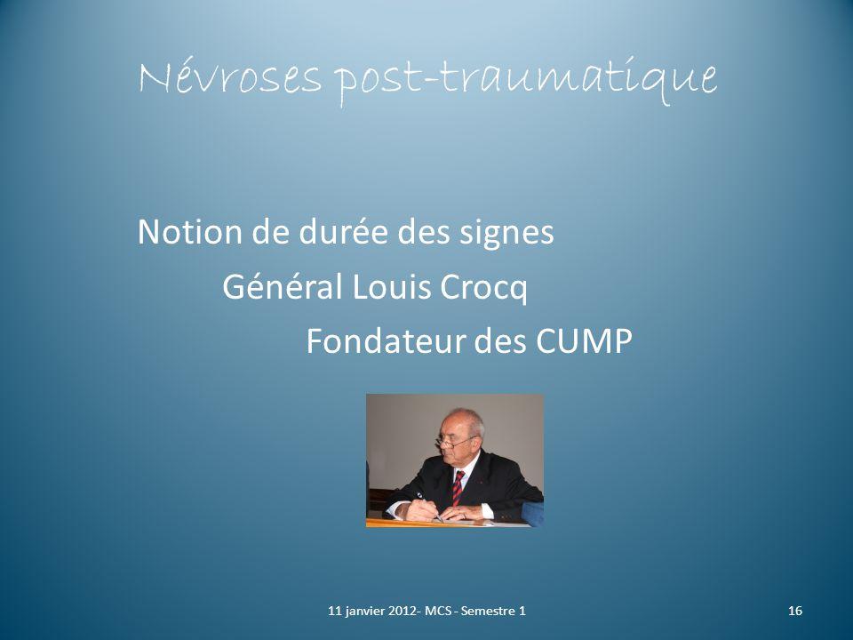 Névroses post-traumatique Notion de durée des signes Général Louis Crocq Fondateur des CUMP 1611 janvier 2012- MCS - Semestre 1