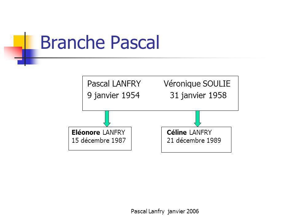 Pascal Lanfry janvier 2006 Branche Pascal Pascal LANFRY Véronique SOULIE 9 janvier 1954 31 janvier 1958 Eléonore LANFRY 15 décembre 1987 Céline LANFRY