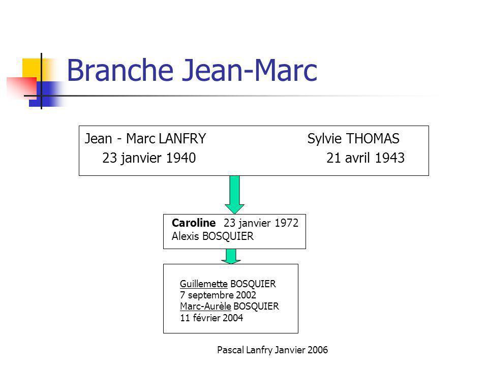Pascal Lanfry Janvier 2006 Branche Jean-Marc Jean - Marc LANFRY Sylvie THOMAS 23 janvier 1940 21 avril 1943 Caroline 23 janvier 1972 Alexis BOSQUIER G