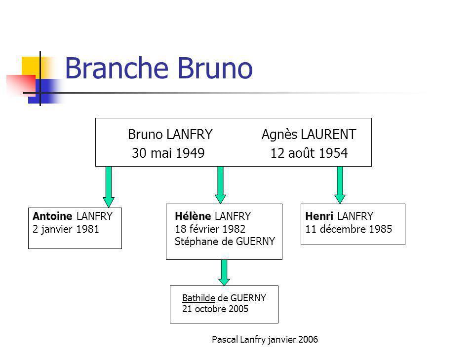 Pascal Lanfry janvier 2006 Branche Bruno Bruno LANFRY Agnès LAURENT 30 mai 1949 12 août 1954 Antoine LANFRY 2 janvier 1981 Hélène LANFRY 18 février 19