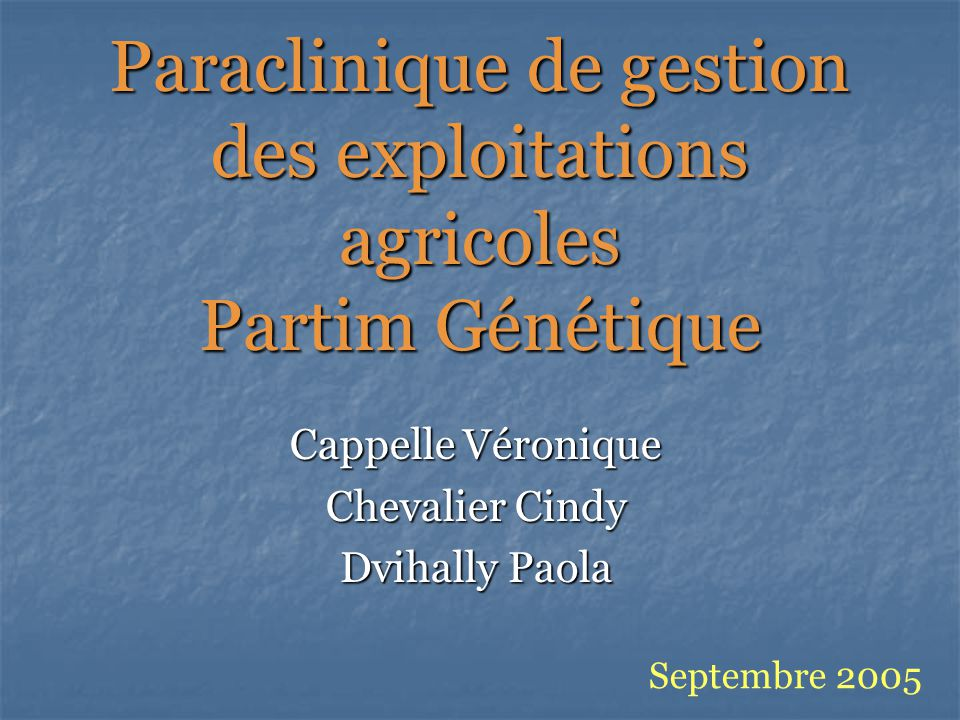 Paraclinique de gestion des exploitations agricoles Partim Génétique Cappelle Véronique Chevalier Cindy Dvihally Paola Septembre 2005