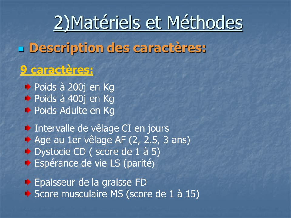 2)Matériels et Méthodes Description des caractères: Description des caractères: 9 caractères: Intervalle de vêlage CI en jours Age au 1er vêlage AF (2, 2.5, 3 ans) Dystocie CD ( score de 1 à 5) Espérance de vie LS (parité ) Epaisseur de la graisse FD Score musculaire MS (score de 1 à 15) Poids à 200j en Kg Poids à 400j en Kg Poids Adulte en Kg