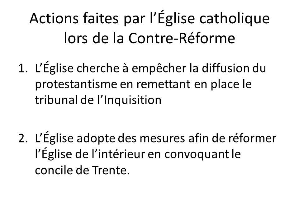 Actions faites par lÉglise catholique lors de la Contre-Réforme 1.LÉglise cherche à empêcher la diffusion du protestantisme en remettant en place le tribunal de lInquisition 2.LÉglise adopte des mesures afin de réformer lÉglise de lintérieur en convoquant le concile de Trente.