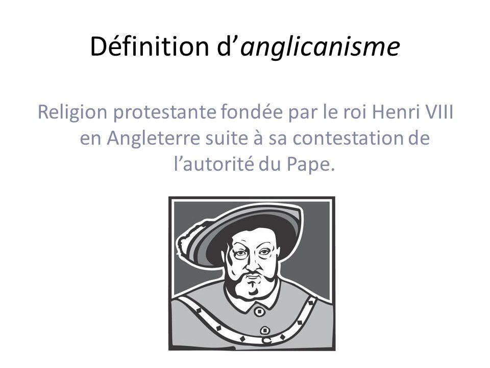 Définition danglicanisme Religion protestante fondée par le roi Henri VIII en Angleterre suite à sa contestation de lautorité du Pape.