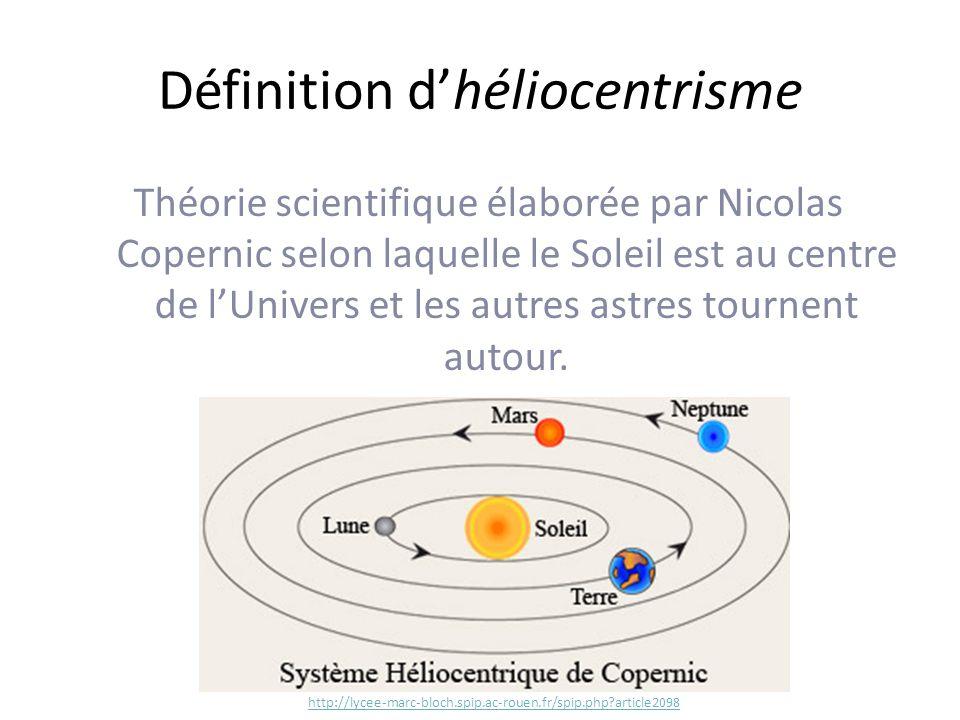 Définition dhéliocentrisme Théorie scientifique élaborée par Nicolas Copernic selon laquelle le Soleil est au centre de lUnivers et les autres astres tournent autour.