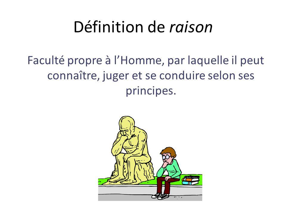 Définition de raison Faculté propre à lHomme, par laquelle il peut connaître, juger et se conduire selon ses principes.