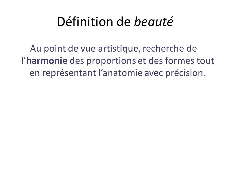 Définition de beauté Au point de vue artistique, recherche de lharmonie des proportions et des formes tout en représentant lanatomie avec précision.
