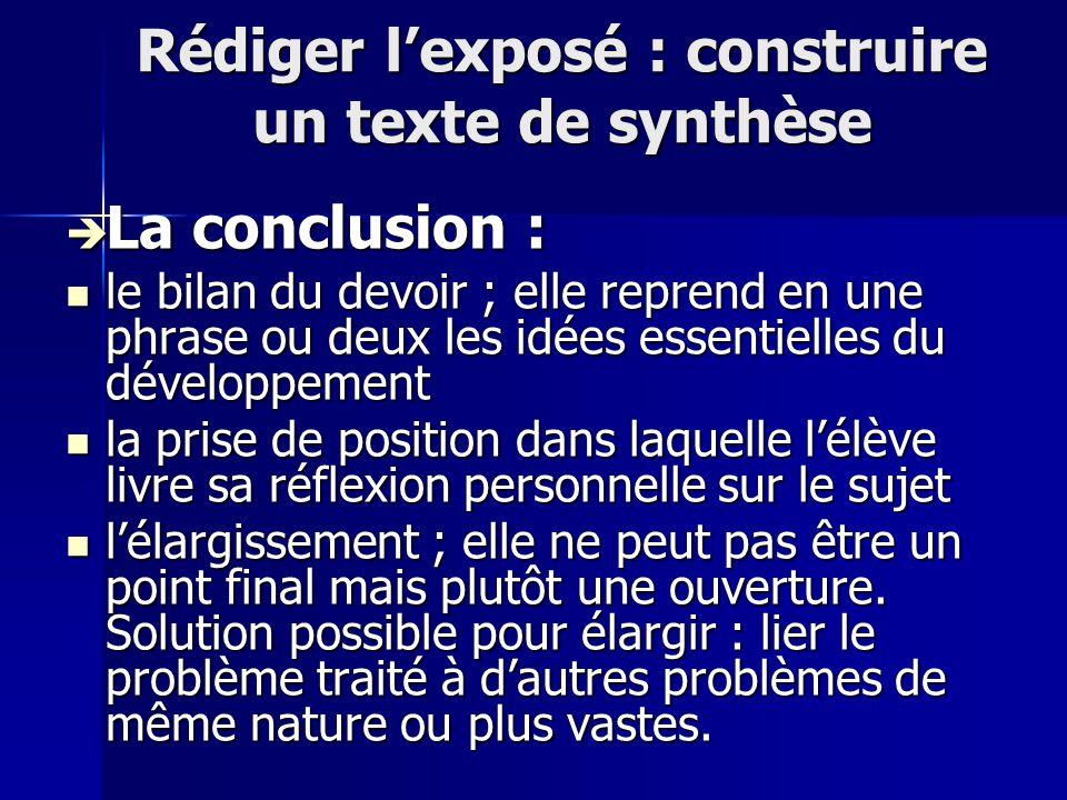 Rédiger lexposé : construire un texte de synthèse La conclusion : La conclusion : le bilan du devoir ; elle reprend en une phrase ou deux les idées es