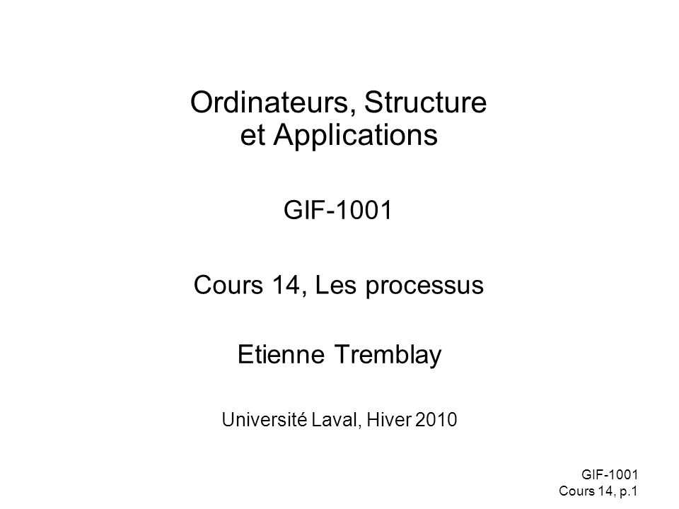 GIF-1001 Cours 14, p.1 Etienne Tremblay Ordinateurs, Structure et Applications GIF-1001 Université Laval, Hiver 2010 Cours 14, Les processus