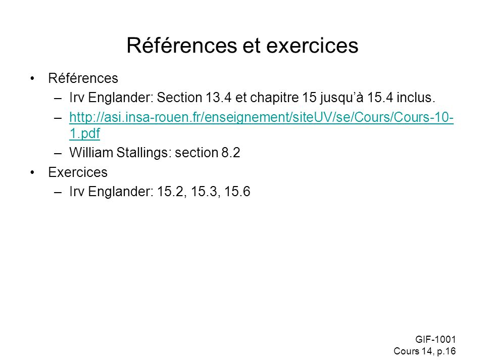 GIF-1001 Cours 14, p.16 Références et exercices Références –Irv Englander: Section 13.4 et chapitre 15 jusquà 15.4 inclus. –http://asi.insa-rouen.fr/e
