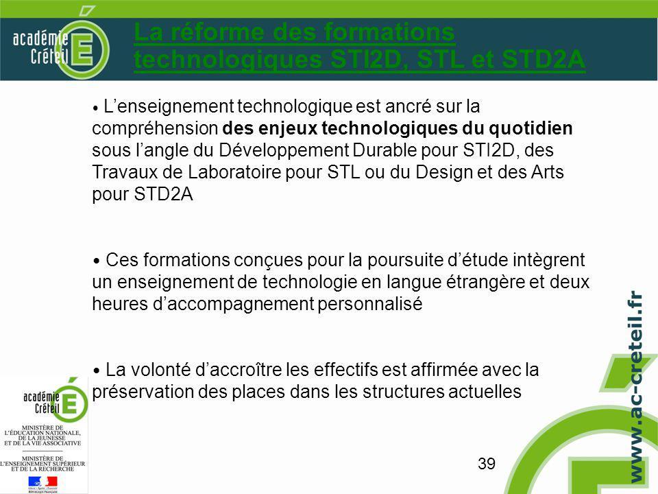 39 La réforme des formations technologiques STI2D, STL et STD2A Lenseignement technologique est ancré sur la compréhension des enjeux technologiques du quotidien sous langle du Développement Durable pour STI2D, des Travaux de Laboratoire pour STL ou du Design et des Arts pour STD2A Ces formations conçues pour la poursuite détude intègrent un enseignement de technologie en langue étrangère et deux heures daccompagnement personnalisé La volonté daccroître les effectifs est affirmée avec la préservation des places dans les structures actuelles