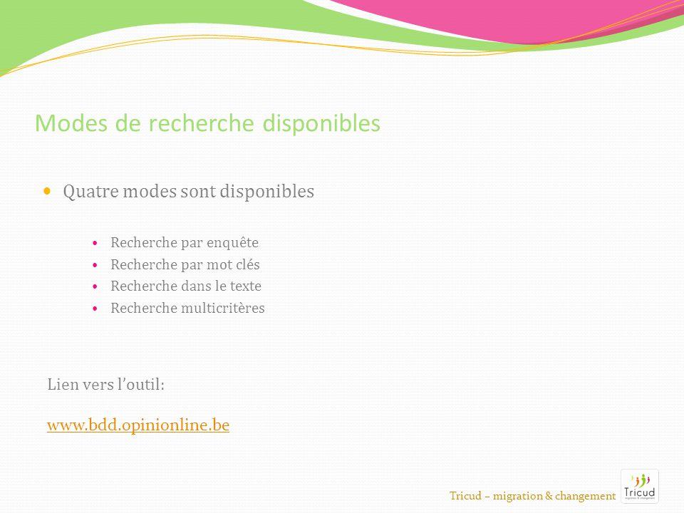 Modes de recherche disponibles Quatre modes sont disponibles Recherche par enquête Recherche par mot clés Recherche dans le texte Recherche multicritères Tricud – migration & changement Lien vers loutil: www.bdd.opinionline.be