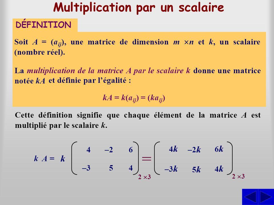 Multiplication par un scalaire Soit A = (a ij ), une matrice de dimension m n et k, un scalaire (nombre réel). DÉFINITION kA = k(a ij ) = (ka ij ) Cet