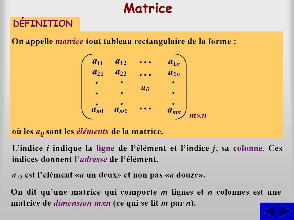 Matrice On appelle matrice tout tableau rectangulaire de la forme : où les a ij sont les éléments de la matrice. Lindice i indique la ligne de lélémen