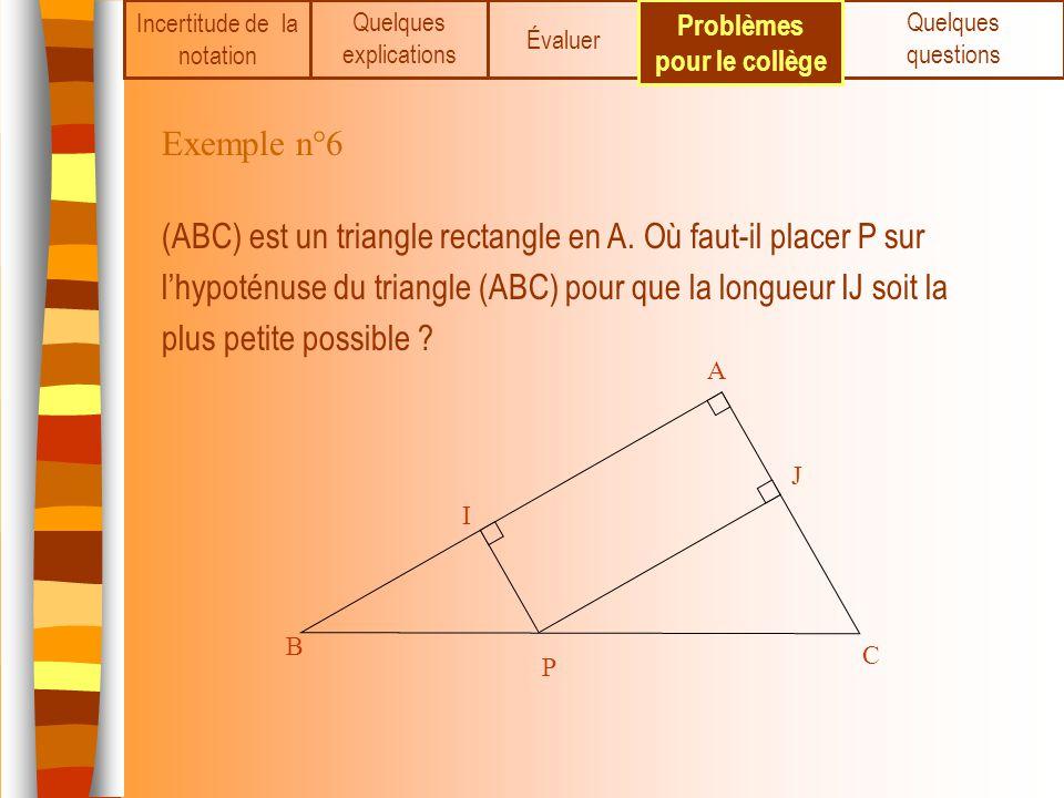 Incertitude de la notation Quelques explications Évaluer Quelques questions Problèmes pour le collège Exemple n°6 (ABC) est un triangle rectangle en A