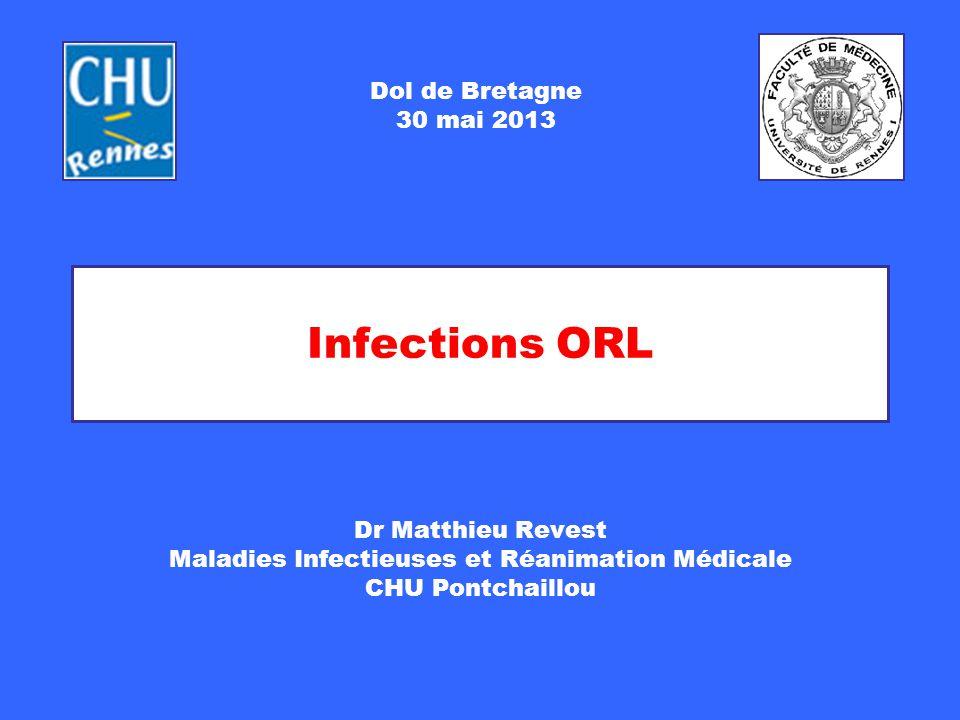 Infections ORL Dr Matthieu Revest Maladies Infectieuses et Réanimation Médicale CHU Pontchaillou Dol de Bretagne 30 mai 2013