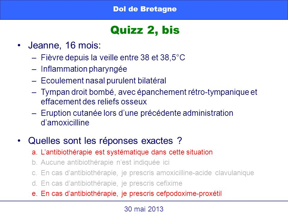 Quizz 2, bis Dol de Bretagne 30 mai 2013 Jeanne, 16 mois: –Fièvre depuis la veille entre 38 et 38,5°C –Inflammation pharyngée –Ecoulement nasal purule