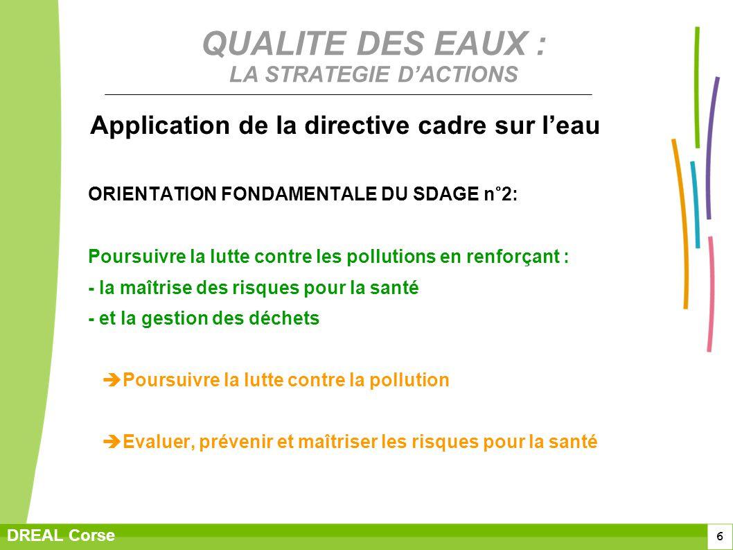 6 DREAL Corse QUALITE DES EAUX : LA STRATEGIE DACTIONS Application de la directive cadre sur leau ORIENTATION FONDAMENTALE DU SDAGE n°2: Poursuivre la