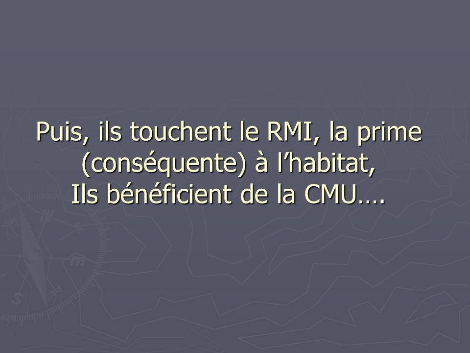 Puis, ils touchent le RMI, la prime (conséquente) à lhabitat, Ils bénéficient de la CMU….