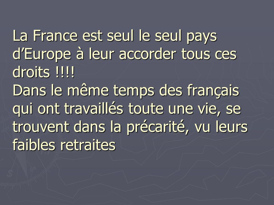 La France est seul le seul pays dEurope à leur accorder tous ces droits !!!! Dans le même temps des français qui ont travaillés toute une vie, se trou