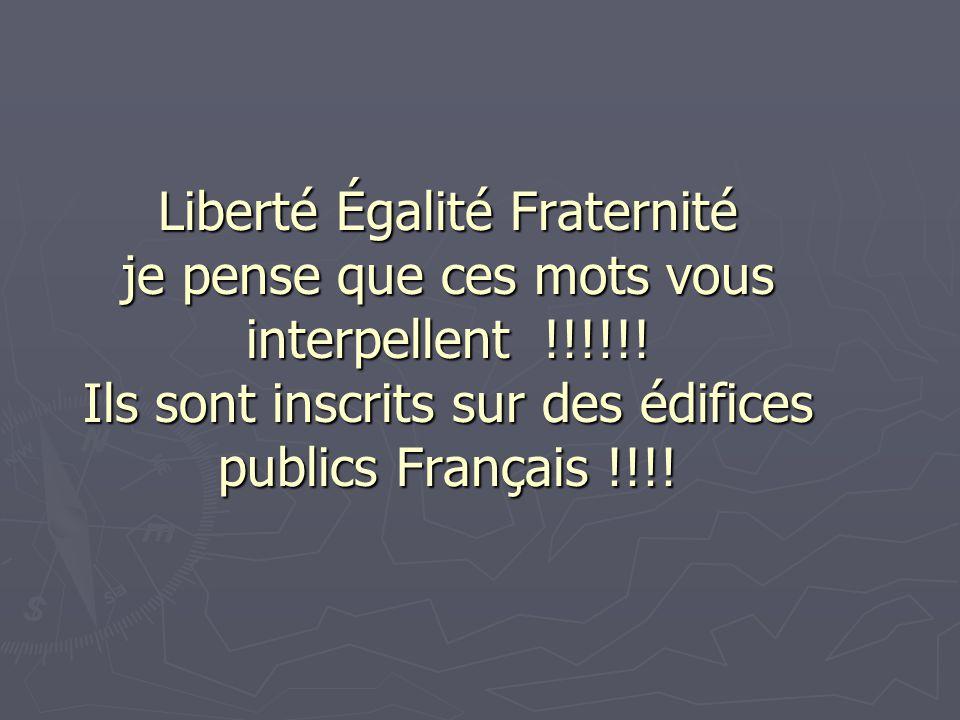 Liberté Égalité Fraternité je pense que ces mots vous interpellent !!!!!! Ils sont inscrits sur des édifices publics Français !!!!