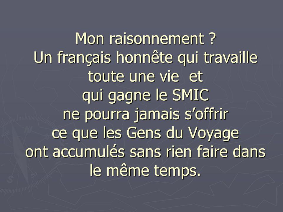 Mon raisonnement ? Un français honnête qui travaille toute une vie et qui gagne le SMIC ne pourra jamais soffrir ce que les Gens du Voyage ont accumul