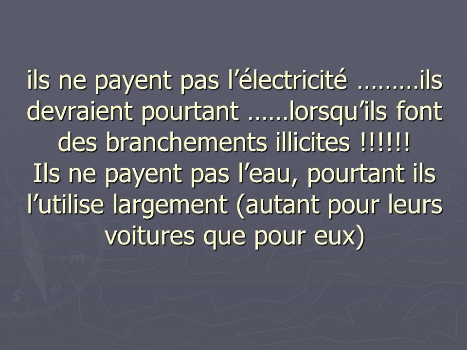 ils ne payent pas lélectricité ………ils devraient pourtant ……lorsquils font des branchements illicites !!!!!! Ils ne payent pas leau, pourtant ils lutil