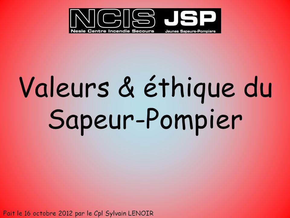 Valeurs & éthique du Sapeur-Pompier Fait le 16 octobre 2012 par le Cpl Sylvain LENOIR