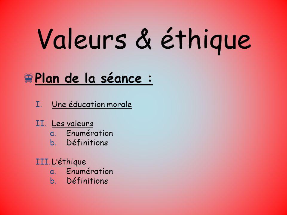 Valeurs & éthique Plan de la séance : I.Une éducation morale II.Les valeurs a.Enumération b.Définitions III.Léthique a.Enumération b.Définitions