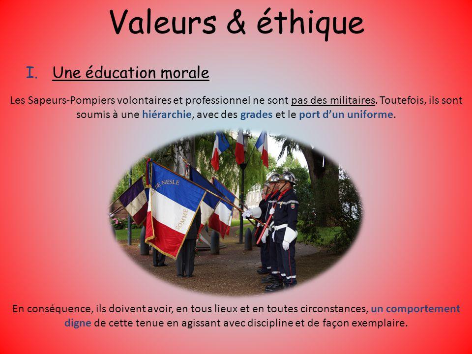 Valeurs & éthique I.Une éducation morale Les Sapeurs-Pompiers volontaires et professionnel ne sont pas des militaires. Toutefois, ils sont soumis à un