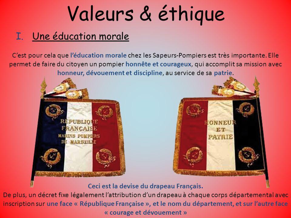 Valeurs & éthique I.Une éducation morale Cest pour cela que léducation morale chez les Sapeurs-Pompiers est très importante. Elle permet de faire du c